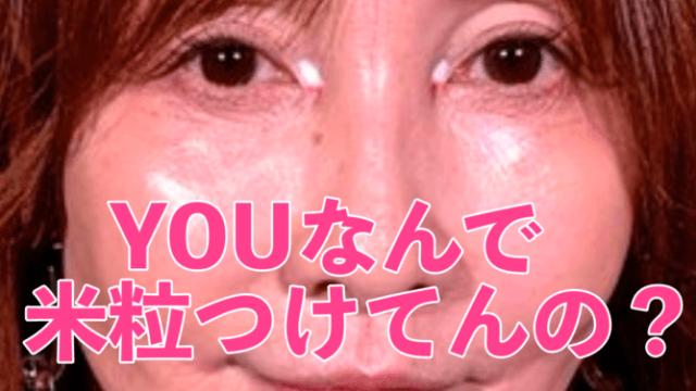 YOUの目頭の米粒が謎